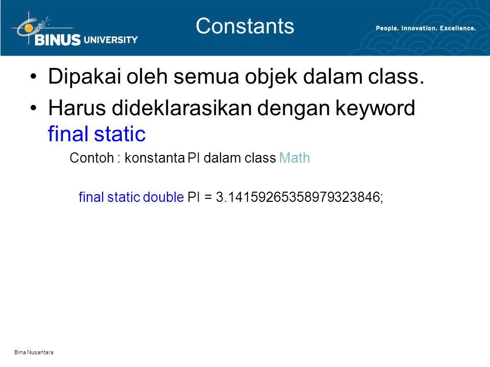 Bina Nusantara Constants Dipakai oleh semua objek dalam class. Harus dideklarasikan dengan keyword final static Contoh : konstanta PI dalam class Math