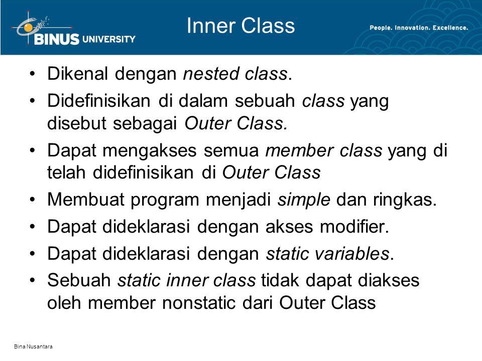 Bina Nusantara Inner Class Dikenal dengan nested class. Didefinisikan di dalam sebuah class yang disebut sebagai Outer Class. Dapat mengakses semua me