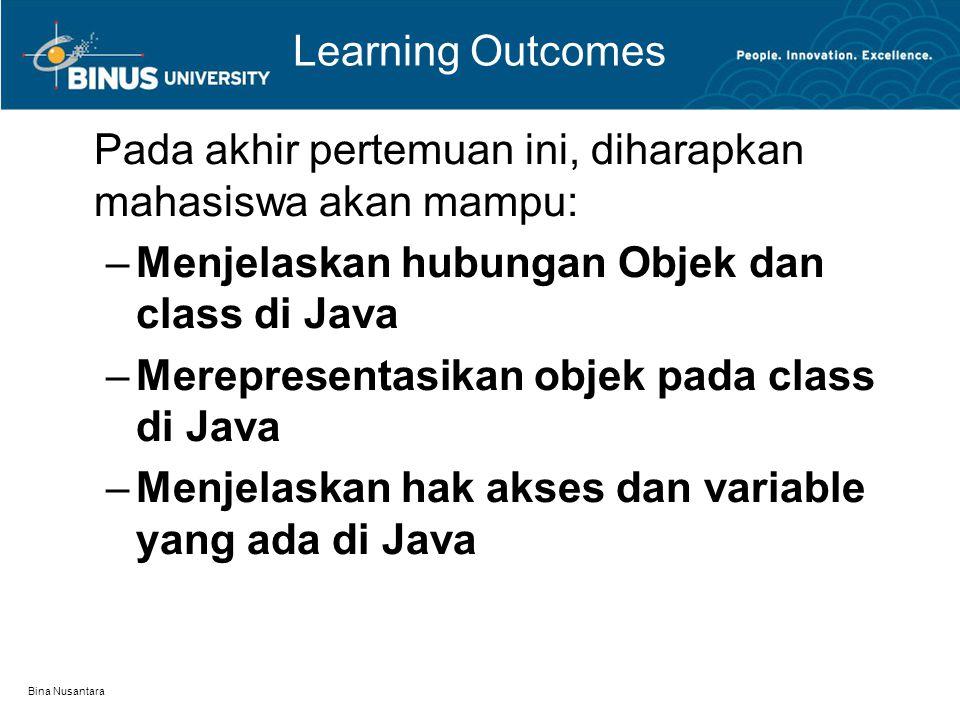 Bina Nusantara Learning Outcomes Pada akhir pertemuan ini, diharapkan mahasiswa akan mampu: –Menjelaskan hubungan Objek dan class di Java –Merepresent