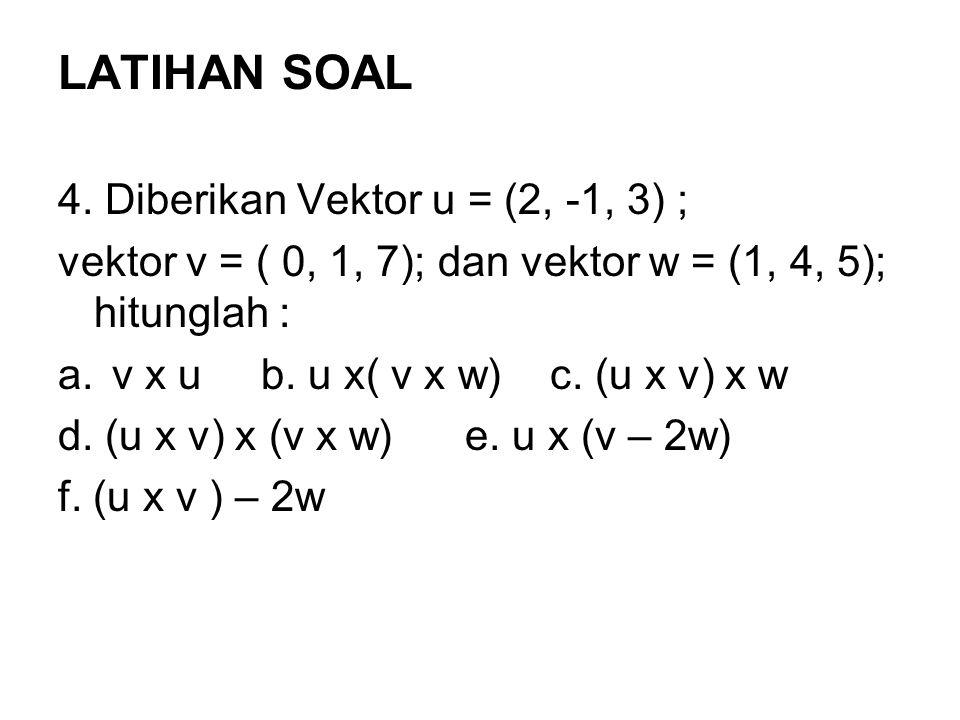 LATIHAN SOAL 4. Diberikan Vektor u = (2, -1, 3) ; vektor v = ( 0, 1, 7); dan vektor w = (1, 4, 5); hitunglah : a.v x u b. u x( v x w) c. (u x v) x w d