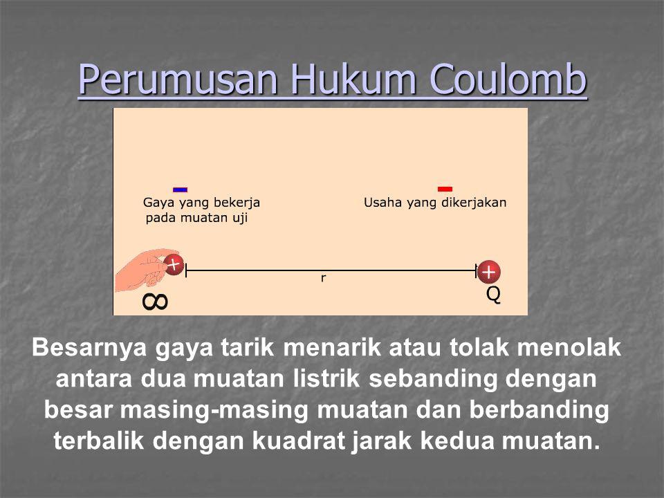 Perumusan Hukum Coulomb Besarnya gaya tarik menarik atau tolak menolak antara dua muatan listrik sebanding dengan besar masing-masing muatan dan berba