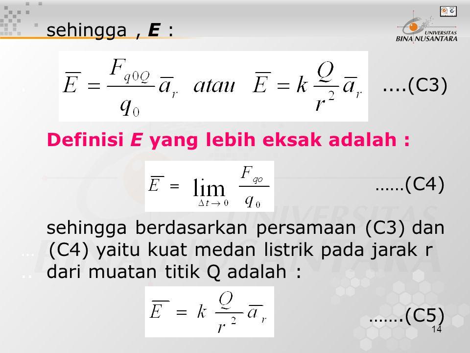 14 sehingga, E :.....(C3) Definisi E yang lebih eksak adalah : ……(C4) sehingga berdasarkan persamaan (C3) dan … (C4) yaitu kuat medan listrik pada jarak r..