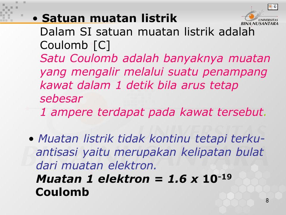 8 Satuan muatan listrik Dalam SI satuan muatan listrik adalah Coulomb [C] Satu Coulomb adalah banyaknya muatan yang mengalir melalui suatu penampang kawat dalam 1 detik bila arus tetap sebesar 1 ampere terdapat pada kawat tersebut.