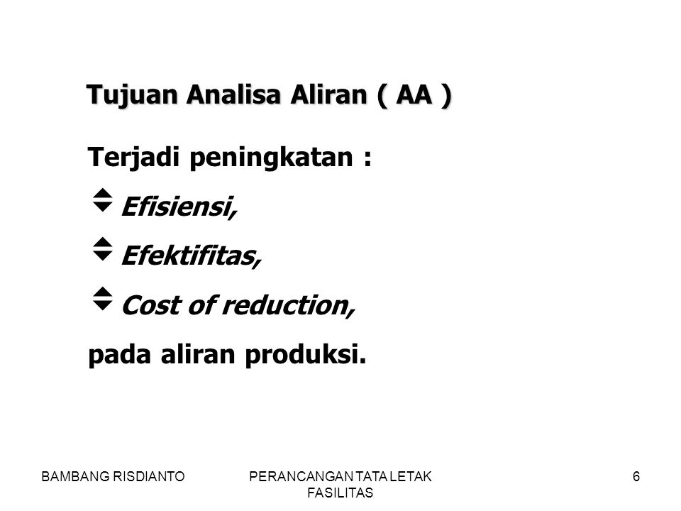 BAMBANG RISDIANTOPERANCANGAN TATA LETAK FASILITAS 6 Terjadi peningkatan :  Efisiensi,  Efektifitas,  Cost of reduction, pada aliran produksi. Tujua