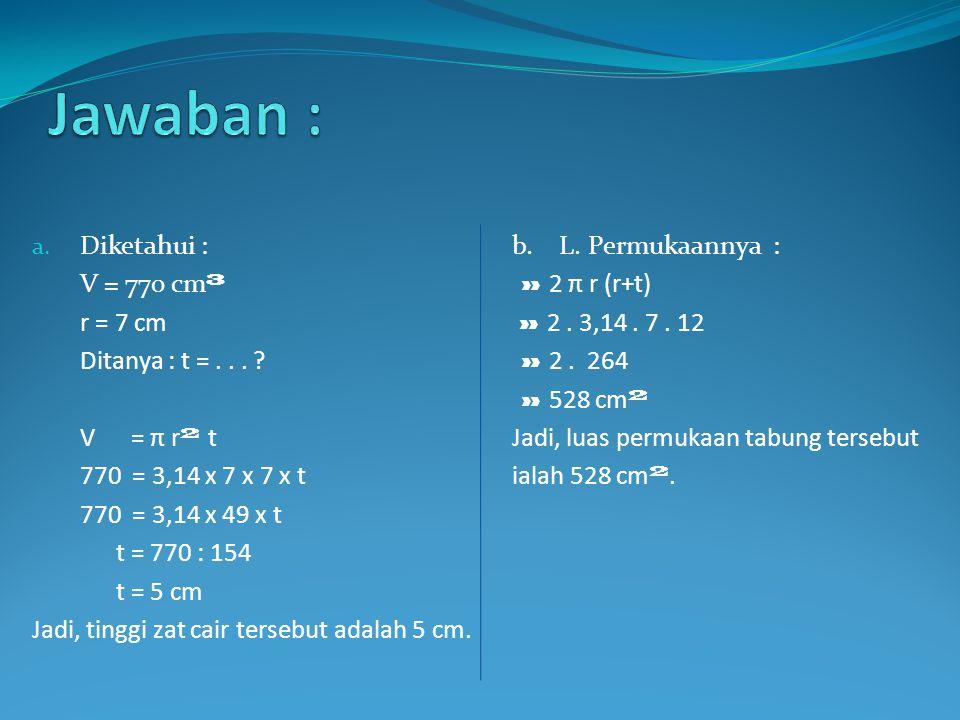 a. Diketahui :b. L. Permukaannya : V = 770 cm ³ » 2 π r (r+t) r = 7 cm » 2. 3,14. 7. 12 Ditanya : t =... ? » 2. 264 » 528 cm ² V = π r ² tJadi, luas p