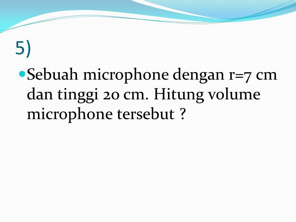 5) Sebuah microphone dengan r=7 cm dan tinggi 20 cm. Hitung volume microphone tersebut ?