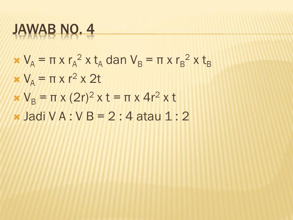  V A = π x r A 2 x t A dan V B = π x r B 2 x t B  V A = π x r 2 x 2t  V B = π x (2r) 2 x t = π x 4r 2 x t  Jadi V A : V B = 2 : 4 atau 1 : 2