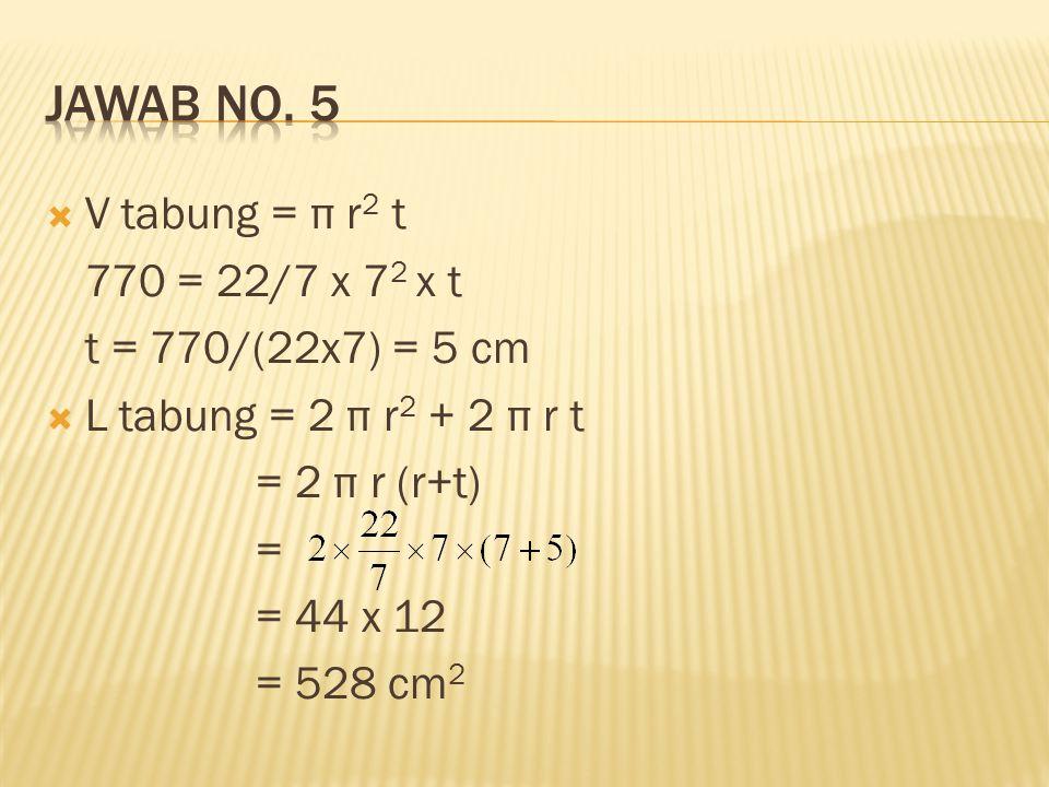  V tabung = π r 2 t 770 = 22/7 x 7 2 x t t = 770/(22x7) = 5 cm  L tabung = 2 π r 2 + 2 π r t = 2 π r (r+t) = = 44 x 12 = 528 cm 2