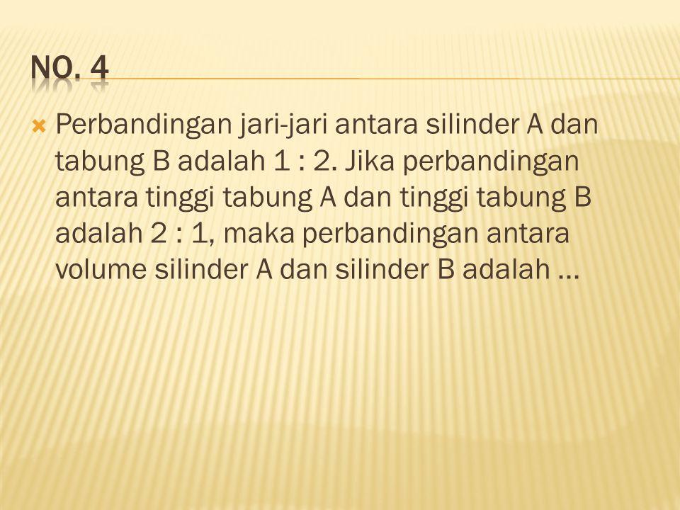  Perbandingan jari-jari antara silinder A dan tabung B adalah 1 : 2. Jika perbandingan antara tinggi tabung A dan tinggi tabung B adalah 2 : 1, maka