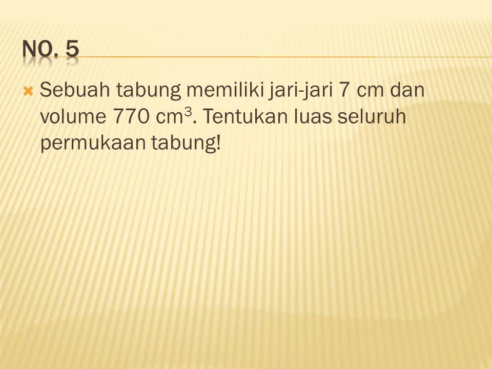 Sebuah tabung memiliki jari-jari 7 cm dan volume 770 cm 3. Tentukan luas seluruh permukaan tabung!