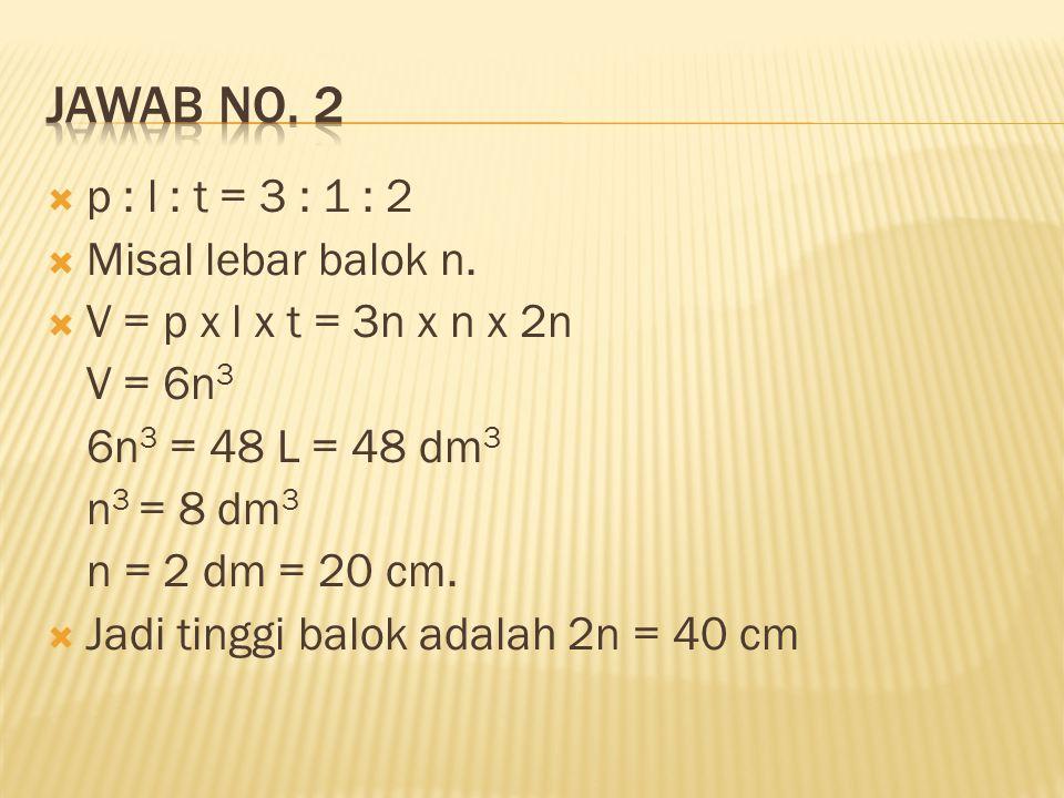  p : l : t = 3 : 1 : 2  Misal lebar balok n.  V = p x l x t = 3n x n x 2n V = 6n 3 6n 3 = 48 L = 48 dm 3 n 3 = 8 dm 3 n = 2 dm = 20 cm.  Jadi ting