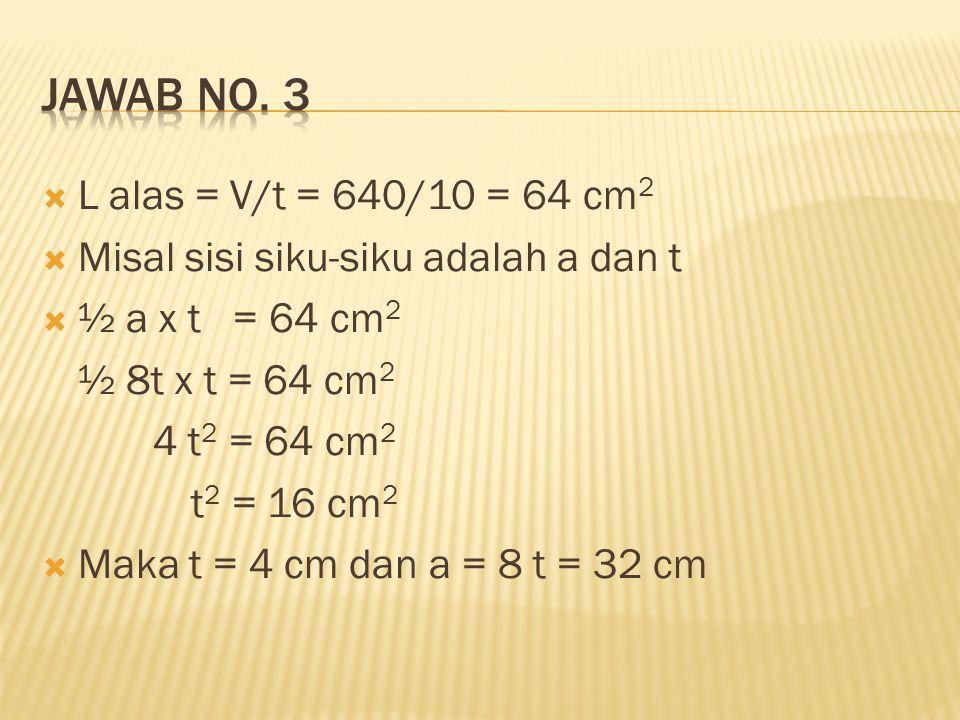  L alas = V/t = 640/10 = 64 cm 2  Misal sisi siku-siku adalah a dan t  ½ a x t = 64 cm 2 ½ 8t x t = 64 cm 2 4 t 2 = 64 cm 2 t 2 = 16 cm 2  Maka t