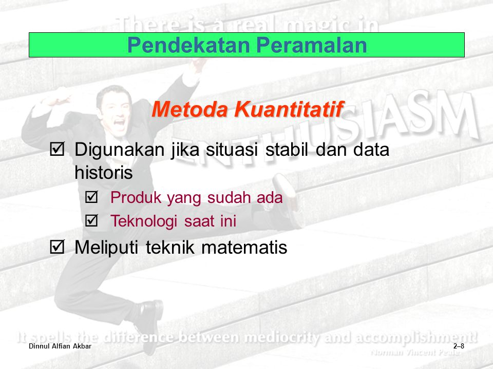 Dinnul Alfian Akbar2–8 Pendekatan Peramalan  Digunakan jika situasi stabil dan data historis  Produk yang sudah ada  Teknologi saat ini  Meliputi