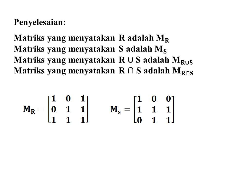 Penyelesaian: Matriks yang menyatakan R adalah M R Matriks yang menyatakan S adalah M S Matriks yang menyatakan R ∪ S adalah M R ∪ S Matriks yang menyatakan R ∩ S adalah M R∩S