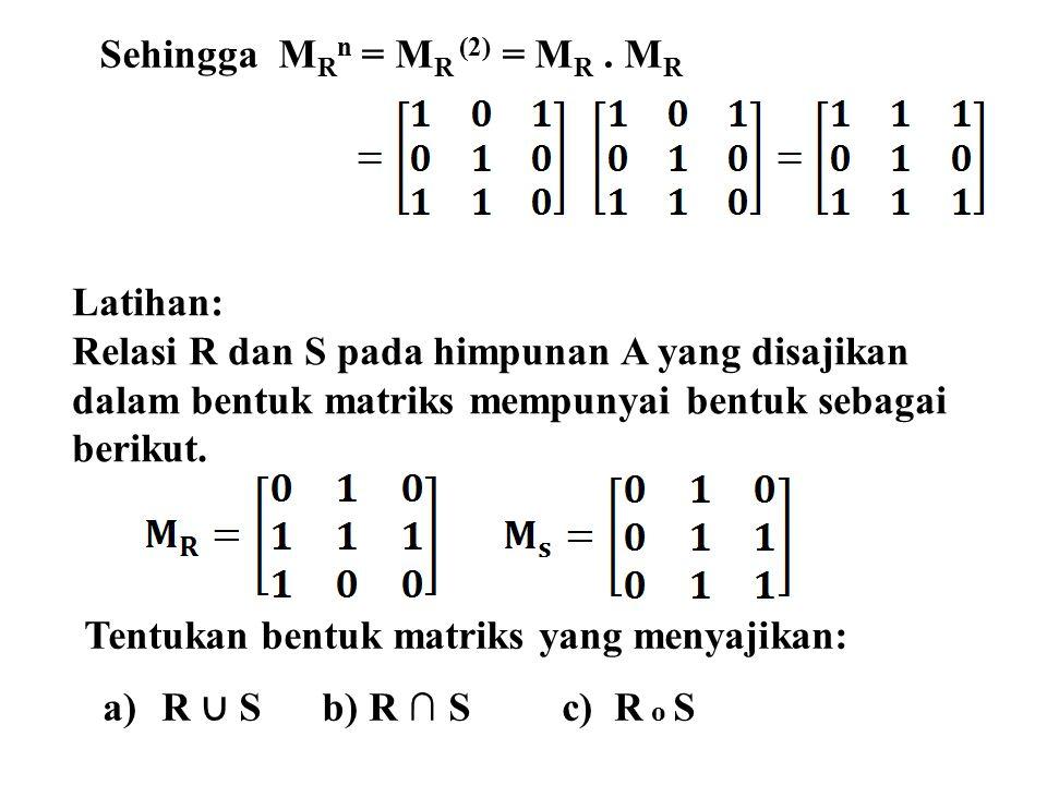 Sehingga M R n = M R (2) = M R. M R Latihan: Relasi R dan S pada himpunan A yang disajikan dalam bentuk matriks mempunyai bentuk sebagai berikut. Tent