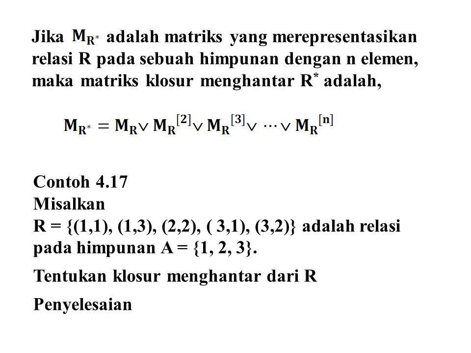 Jika adalah matriks yang merepresentasikan relasi R pada sebuah himpunan dengan n elemen, maka matriks klosur menghantar R * adalah, Contoh 4.17 Misalkan R = {(1,1), (1,3), (2,2), ( 3,1), (3,2)} adalah relasi pada himpunan A = {1, 2, 3}.