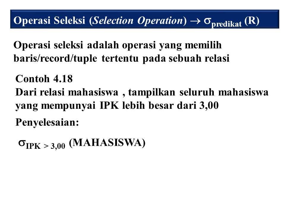 Operasi Seleksi (Selection Operation)   predikat (R) Operasi seleksi adalah operasi yang memilih baris/record/tuple tertentu pada sebuah relasi Contoh 4.18 Dari relasi mahasiswa, tampilkan seluruh mahasiswa yang mempunyai IPK lebih besar dari 3,00 Penyelesaian:  IPK > 3,00 (MAHASISWA)