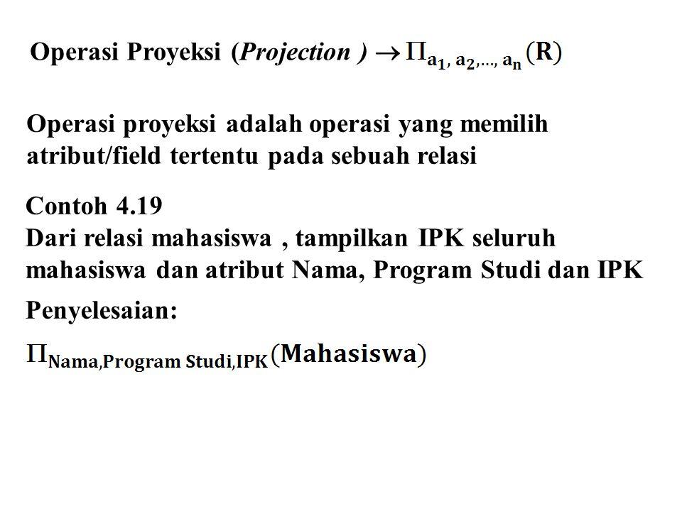 Operasi proyeksi adalah operasi yang memilih atribut/field tertentu pada sebuah relasi Contoh 4.19 Dari relasi mahasiswa, tampilkan IPK seluruh mahasiswa dan atribut Nama, Program Studi dan IPK Penyelesaian: Operasi Proyeksi (Projection ) 