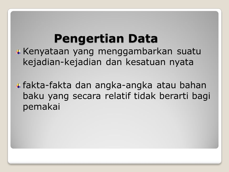 Pengertian Data Kenyataan yang menggambarkan suatu kejadian-kejadian dan kesatuan nyata fakta-fakta dan angka-angka atau bahan baku yang secara relatif tidak berarti bagi pemakai