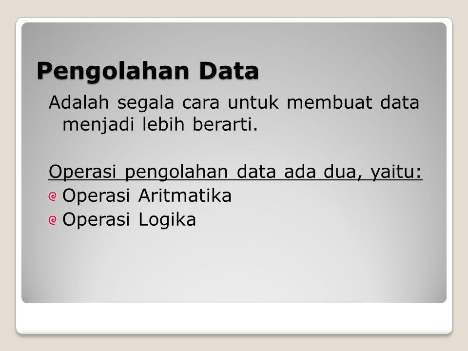 Pengolahan Data Adalah segala cara untuk membuat data menjadi lebih berarti. Operasi pengolahan data ada dua, yaitu: Operasi Aritmatika Operasi Logika