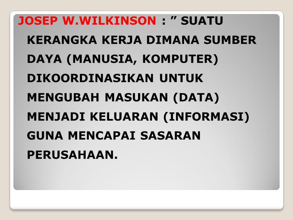 "JOSEP W.WILKINSON : "" SUATU KERANGKA KERJA DIMANA SUMBER DAYA (MANUSIA, KOMPUTER) DIKOORDINASIKAN UNTUK MENGUBAH MASUKAN (DATA) MENJADI KELUARAN (INFO"