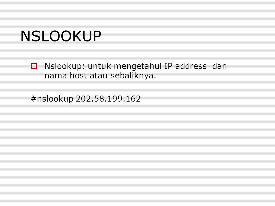 NSLOOKUP  Nslookup: untuk mengetahui IP address dan nama host atau sebaliknya. #nslookup 202.58.199.162