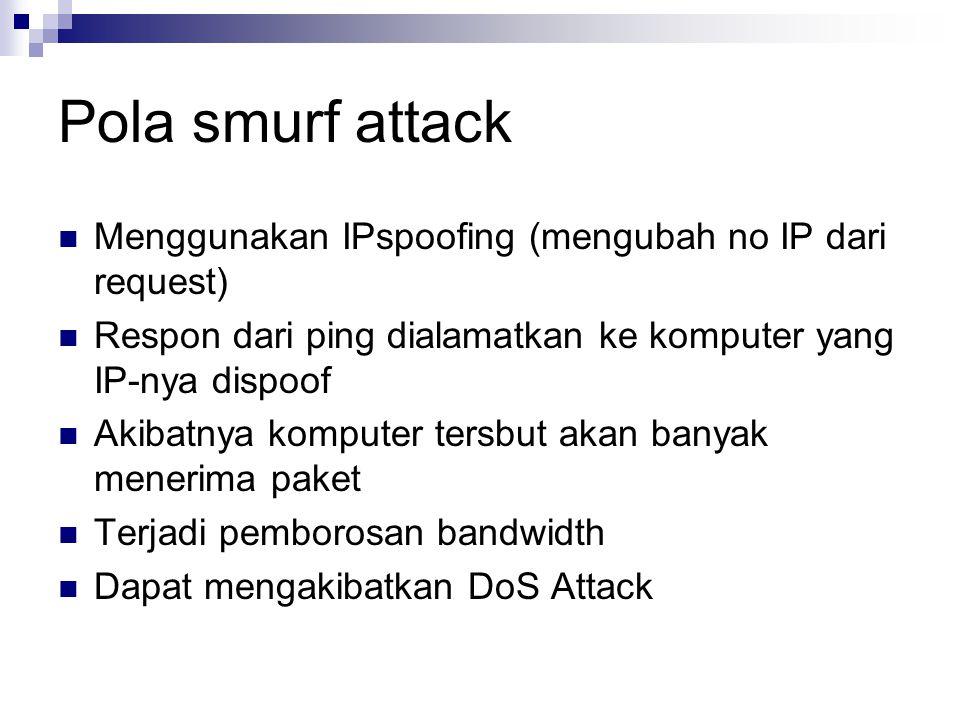 Pola smurf attack Menggunakan IPspoofing (mengubah no IP dari request) Respon dari ping dialamatkan ke komputer yang IP-nya dispoof Akibatnya komputer tersbut akan banyak menerima paket Terjadi pemborosan bandwidth Dapat mengakibatkan DoS Attack