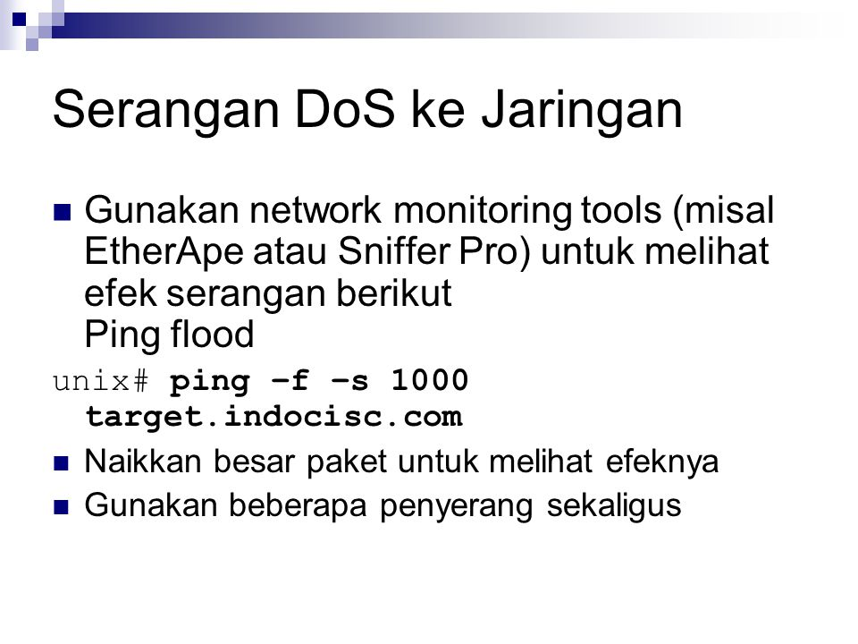 Serangan DoS ke Jaringan Gunakan network monitoring tools (misal EtherApe atau Sniffer Pro) untuk melihat efek serangan berikut Ping flood unix# ping –f –s 1000 target.indocisc.com Naikkan besar paket untuk melihat efeknya Gunakan beberapa penyerang sekaligus
