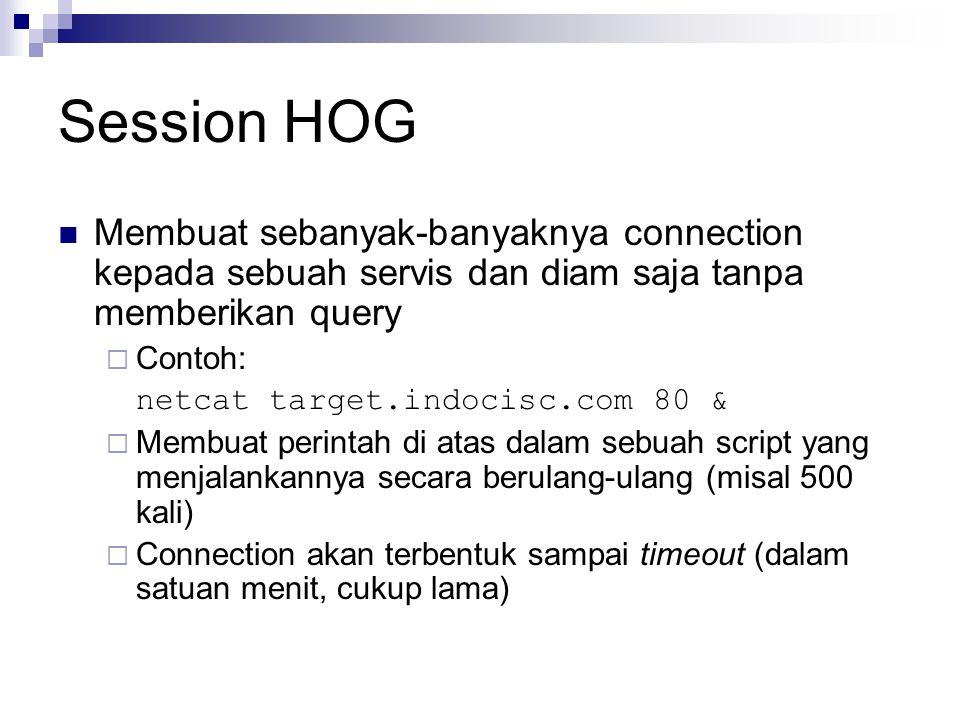 Session HOG Membuat sebanyak-banyaknya connection kepada sebuah servis dan diam saja tanpa memberikan query  Contoh: netcat target.indocisc.com 80 &  Membuat perintah di atas dalam sebuah script yang menjalankannya secara berulang-ulang (misal 500 kali)  Connection akan terbentuk sampai timeout (dalam satuan menit, cukup lama)