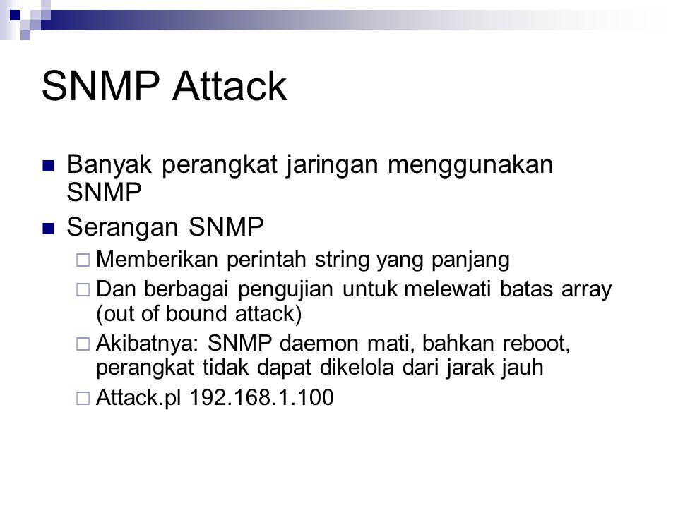 SNMP Attack Banyak perangkat jaringan menggunakan SNMP Serangan SNMP  Memberikan perintah string yang panjang  Dan berbagai pengujian untuk melewati batas array (out of bound attack)  Akibatnya: SNMP daemon mati, bahkan reboot, perangkat tidak dapat dikelola dari jarak jauh  Attack.pl 192.168.1.100