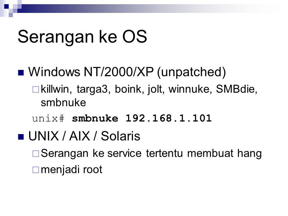 Serangan ke OS Windows NT/2000/XP (unpatched)  killwin, targa3, boink, jolt, winnuke, SMBdie, smbnuke unix# smbnuke 192.168.1.101 UNIX / AIX / Solaris  Serangan ke service tertentu membuat hang  menjadi root