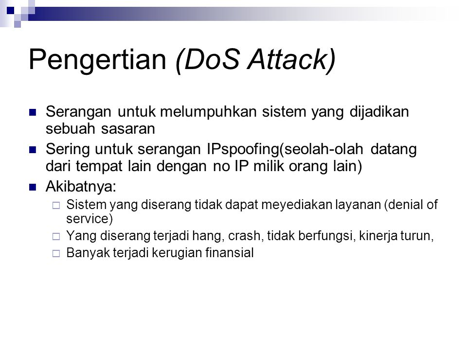 Pengertian (DoS Attack) Serangan untuk melumpuhkan sistem yang dijadikan sebuah sasaran Sering untuk serangan IPspoofing(seolah-olah datang dari tempa