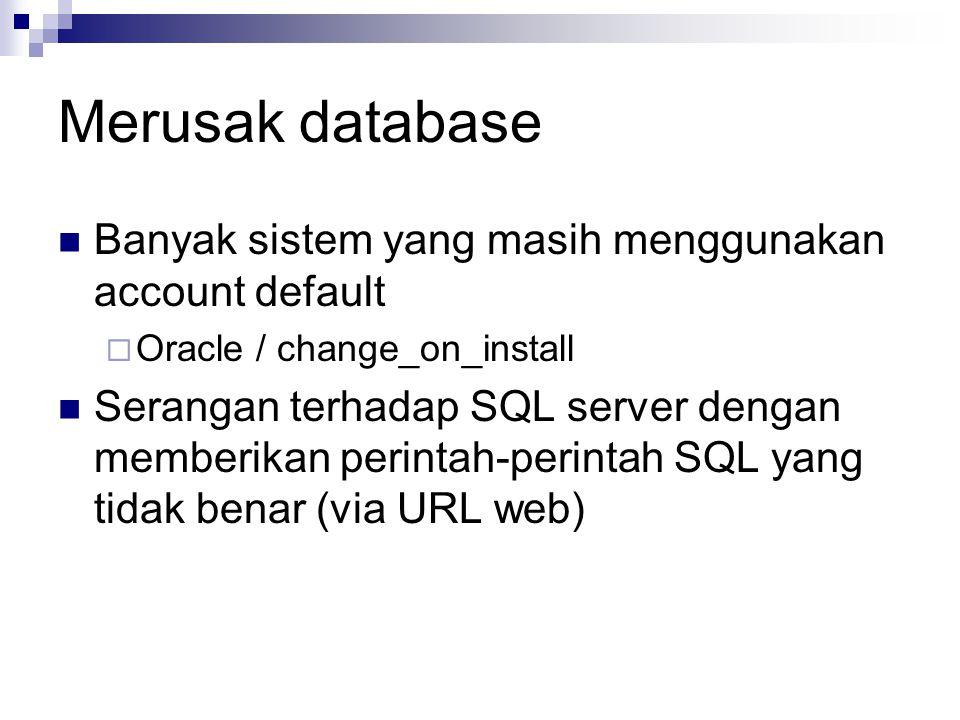 Merusak database Banyak sistem yang masih menggunakan account default  Oracle / change_on_install Serangan terhadap SQL server dengan memberikan perintah-perintah SQL yang tidak benar (via URL web)