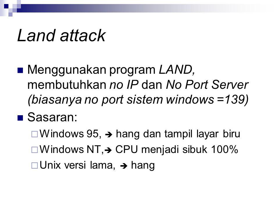 Land attack Menggunakan program LAND, membutuhkan no IP dan No Port Server (biasanya no port sistem windows =139) Sasaran:  Windows 95,  hang dan tampil layar biru  Windows NT,  CPU menjadi sibuk 100%  Unix versi lama,  hang