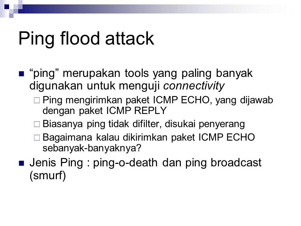 Ping flood attack ping merupakan tools yang paling banyak digunakan untuk menguji connectivity  Ping mengirimkan paket ICMP ECHO, yang dijawab dengan paket ICMP REPLY  Biasanya ping tidak difilter, disukai penyerang  Bagaimana kalau dikirimkan paket ICMP ECHO sebanyak-banyaknya.