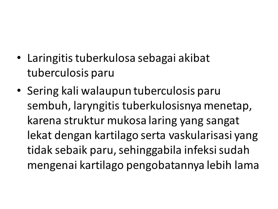 Laringitis tuberkulosa sebagai akibat tuberculosis paru Sering kali walaupun tuberculosis paru sembuh, laryngitis tuberkulosisnya menetap, karena struktur mukosa laring yang sangat lekat dengan kartilago serta vaskularisasi yang tidak sebaik paru, sehinggabila infeksi sudah mengenai kartilago pengobatannya lebih lama