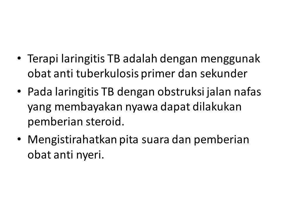 Terapi laringitis TB adalah dengan menggunak obat anti tuberkulosis primer dan sekunder Pada laringitis TB dengan obstruksi jalan nafas yang membayaka