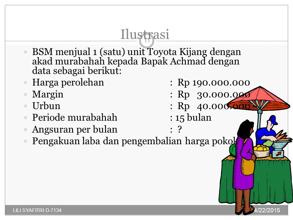 Ilustrasi BSM menjual 1 (satu) unit Toyota Kijang dengan akad murabahah kepada Bapak Achmad dengan data sebagai berikut: Harga perolehan: Rp 190.000.000 Margin: Rp 30.000.000 Urbun: Rp 40.000.000 – Periode murabahah: 15 bulan Angsuran per bulan : .