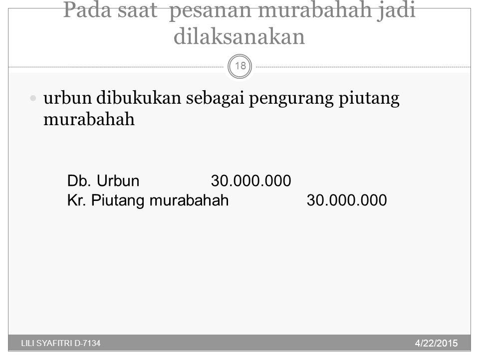 Pada saat pesanan murabahah jadi dilaksanakan urbun dibukukan sebagai pengurang piutang murabahah Db. Urbun30.000.000 Kr. Piutang murabahah30.000.000