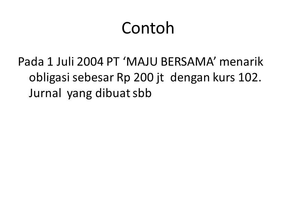 Contoh Pada 1 Juli 2004 PT 'MAJU BERSAMA' menarik obligasi sebesar Rp 200 jt dengan kurs 102.