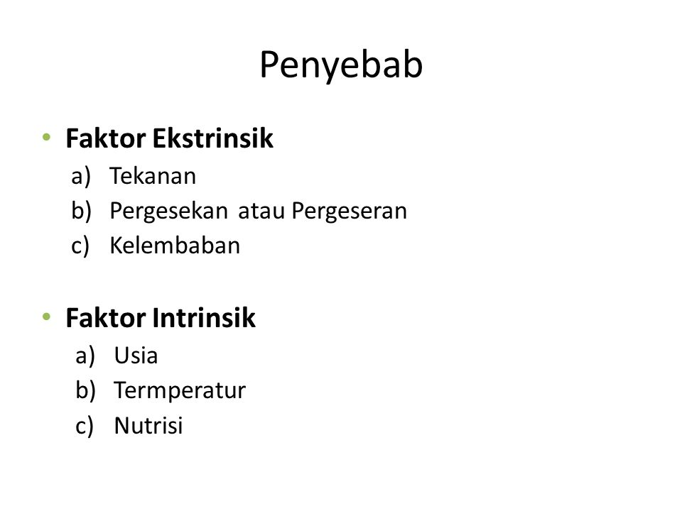Penyebab Faktor Ekstrinsik a)Tekanan b)Pergesekan atau Pergeseran c)Kelembaban Faktor Intrinsik a)Usia b)Termperatur c)Nutrisi
