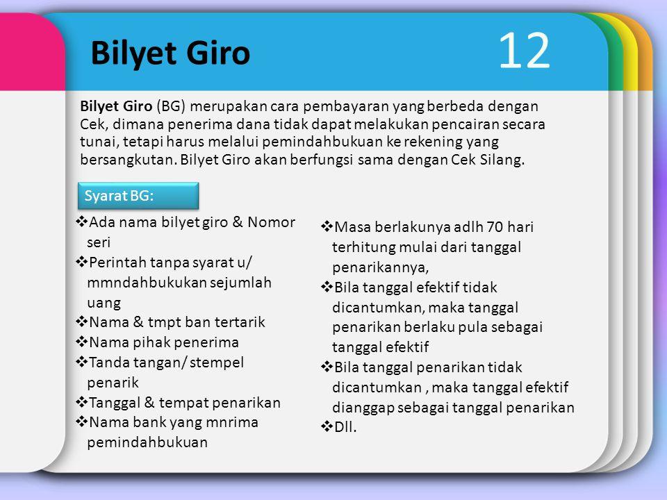 12 Bilyet Giro Bilyet Giro (BG) merupakan cara pembayaran yang berbeda dengan Cek, dimana penerima dana tidak dapat melakukan pencairan secara tunai,