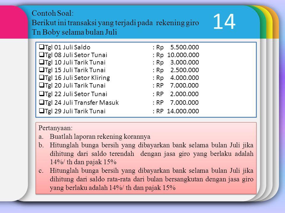 14 Contoh Soal: Berikut ini transaksi yang terjadi pada rekening giro Tn Boby selama bulan Juli  Tgl 01 Juli Saldo: Rp 5.500.000  Tgl 08 Juli Setor