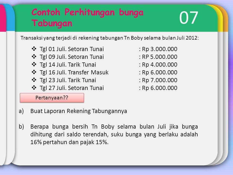 07 Contoh Perhitungan bunga Tabungan Transaksi yang terjadi di rekening tabungan Tn Boby selama bulan Juli 2012 :  Tgl 01 Juli. Setoran Tunai: Rp 3.0