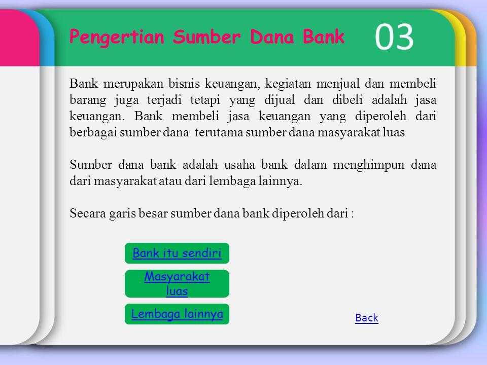 03 Pengertian Sumber Dana Bank Bank merupakan bisnis keuangan, kegiatan menjual dan membeli barang juga terjadi tetapi yang dijual dan dibeli adalah j