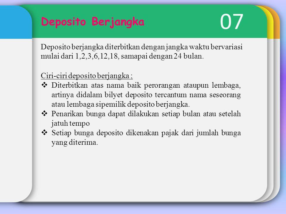 07 Deposito Berjangka Deposito berjangka diterbitkan dengan jangka waktu bervariasi mulai dari 1,2,3,6,12,18, samapai dengan 24 bulan. Ciri-ciri depos