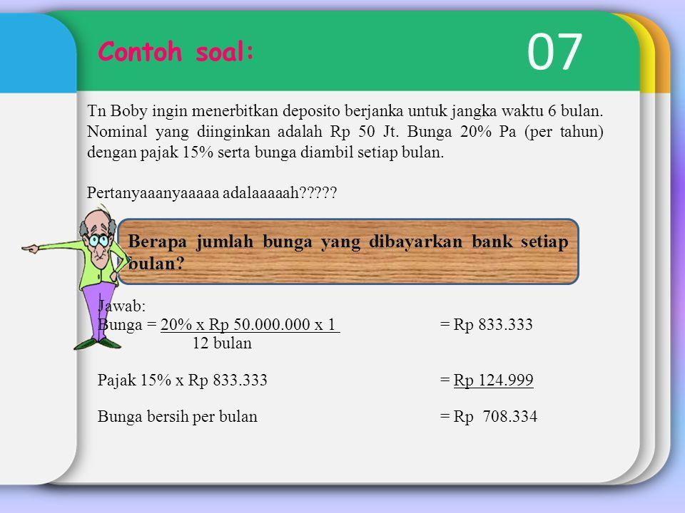 07 Contoh soal: Tn Boby ingin menerbitkan deposito berjanka untuk jangka waktu 6 bulan. Nominal yang diinginkan adalah Rp 50 Jt. Bunga 20% Pa (per tah