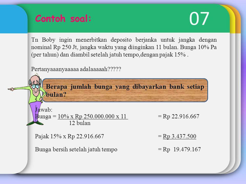 07 Contoh soal: Tn Boby ingin menerbitkan deposito berjanka untuk jangka dengan nominal Rp 250 Jt, jangka waktu yang diinginkan 11 bulan. Bunga 10% Pa