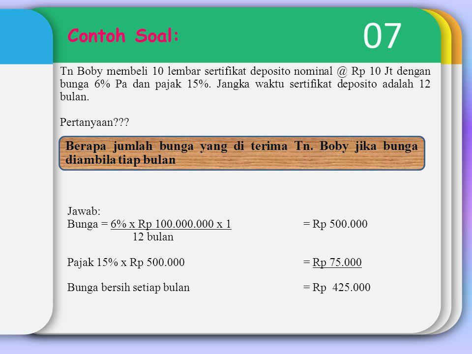 07 Contoh Soal: Tn Boby membeli 10 lembar sertifikat deposito nominal @ Rp 10 Jt dengan bunga 6% Pa dan pajak 15%. Jangka waktu sertifikat deposito ad
