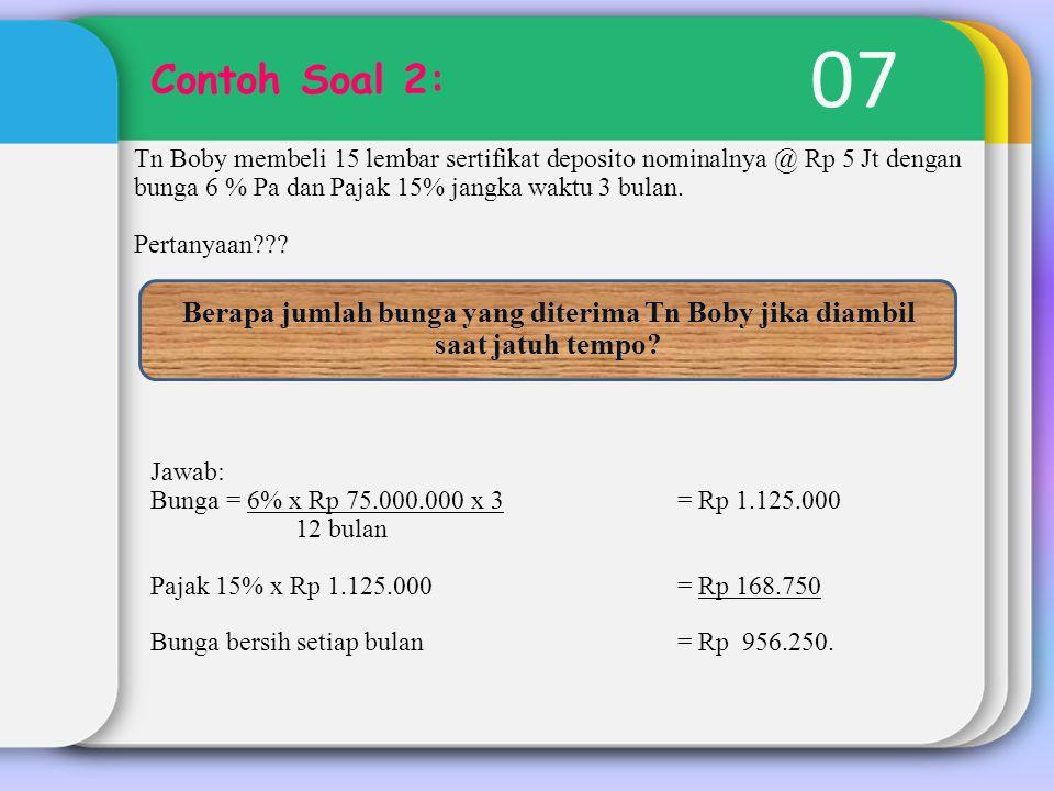07 Contoh Soal 2: Tn Boby membeli 15 lembar sertifikat deposito nominalnya @ Rp 5 Jt dengan bunga 6 % Pa dan Pajak 15% jangka waktu 3 bulan. Pertanyaa